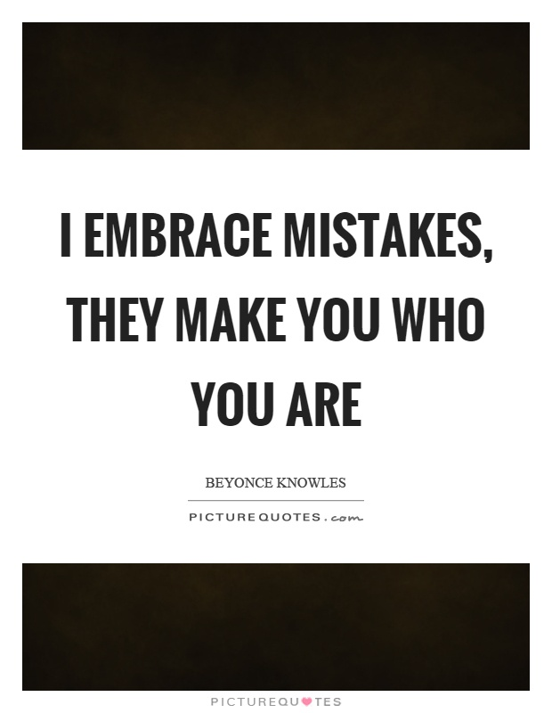 I embrace mistakes, they make you who you are Picture Quote #1