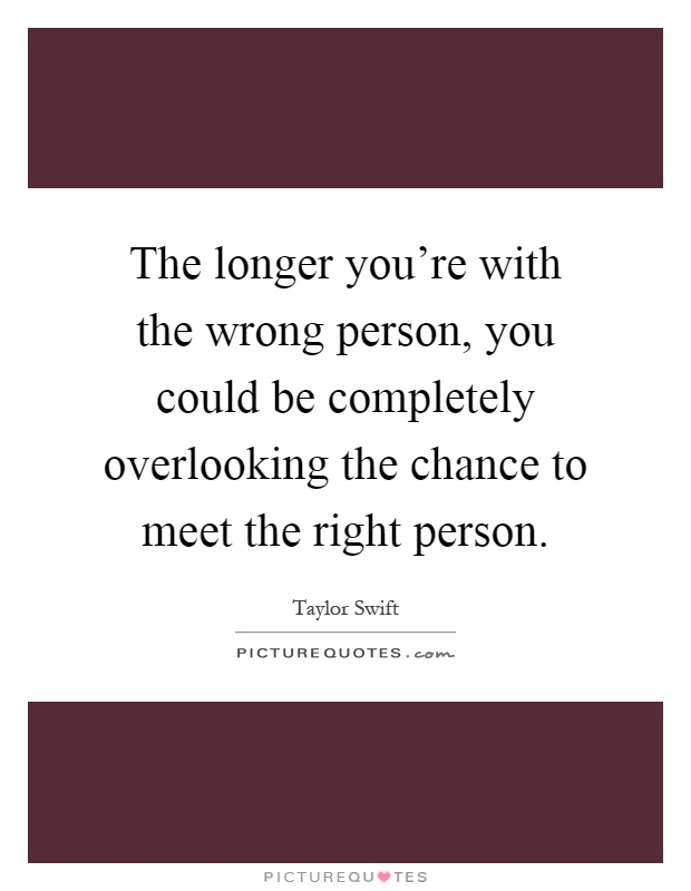 The longer you're with the wrong person, you could be completely overlooking the chance to meet the right person Picture Quote #1