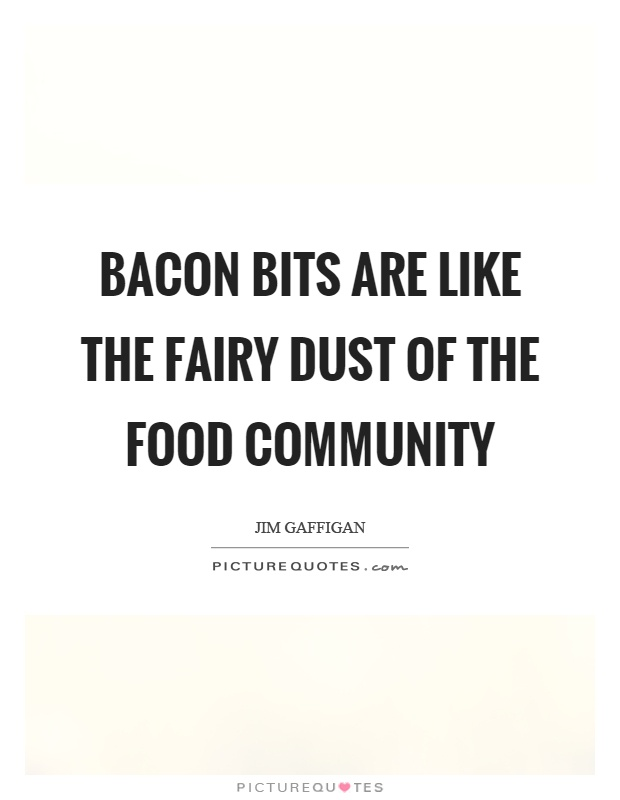 Bacon bits are like the fairy dust of the food community Picture Quote #1
