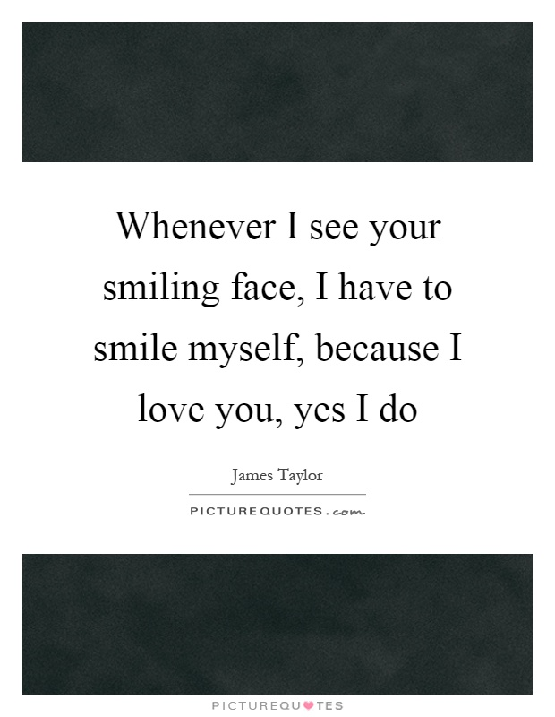 Whenever I see your smiling face, I have to smile myself, because I love you, yes I do Picture Quote #1