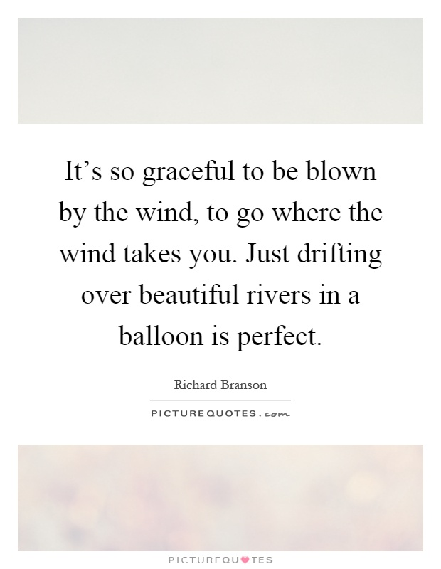 It's so graceful to be blown by the wind, to go where the wind takes you. Just drifting over beautiful rivers in a balloon is perfect Picture Quote #1