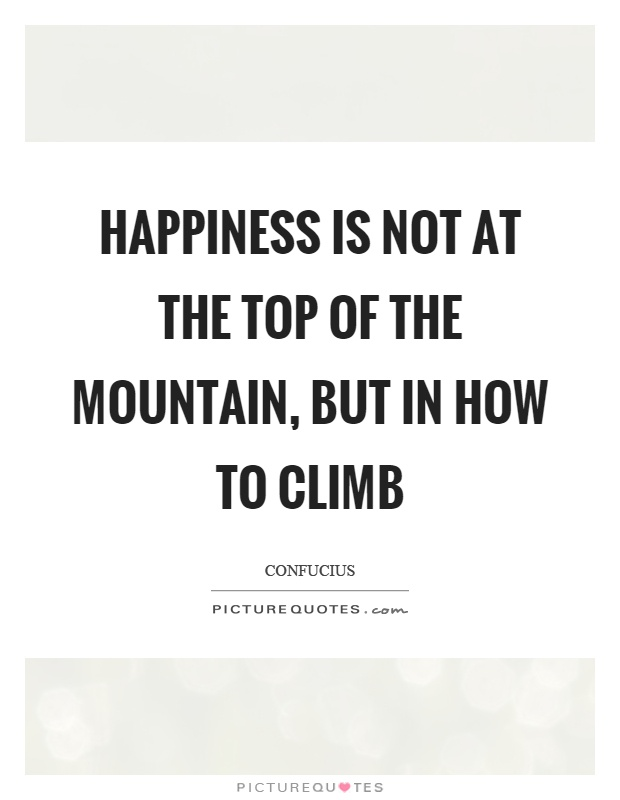 Happiness is not at the top of the mountain, but in how to climb Picture Quote #1