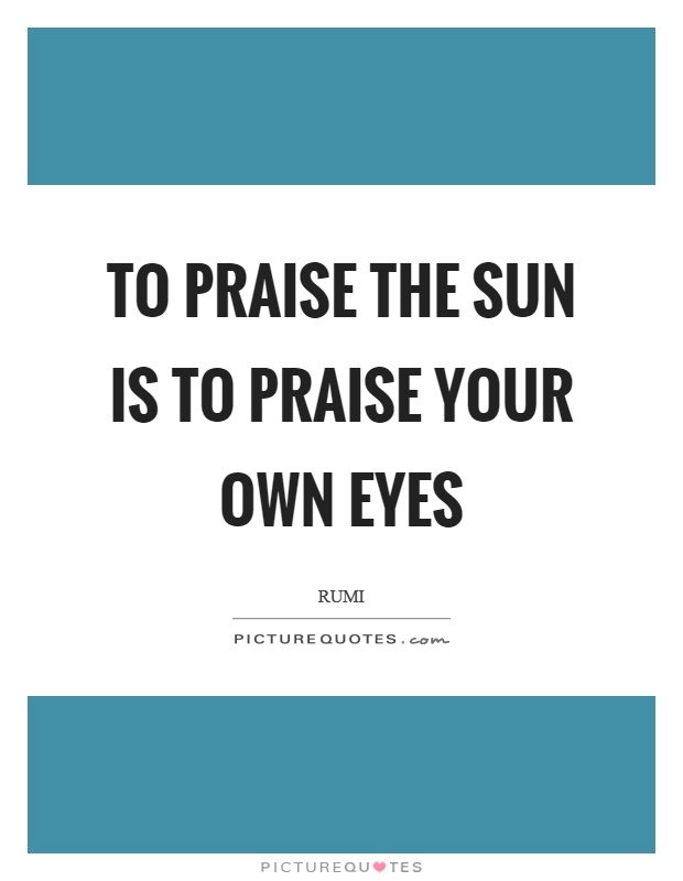 To Praise The Sun Is To Praise Your Own Eyes Picture Quotes