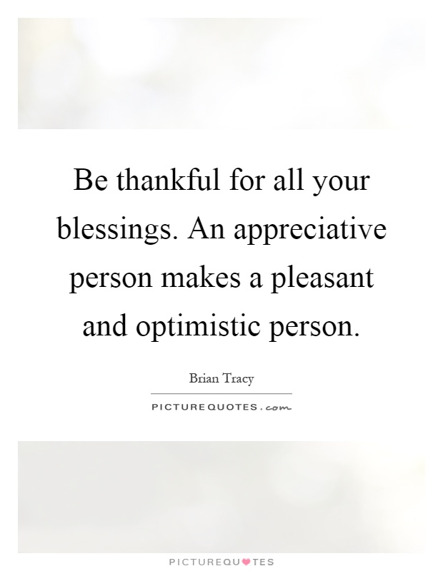 Be thankful for all your blessings. An appreciative person makes a pleasant and optimistic person Picture Quote #1
