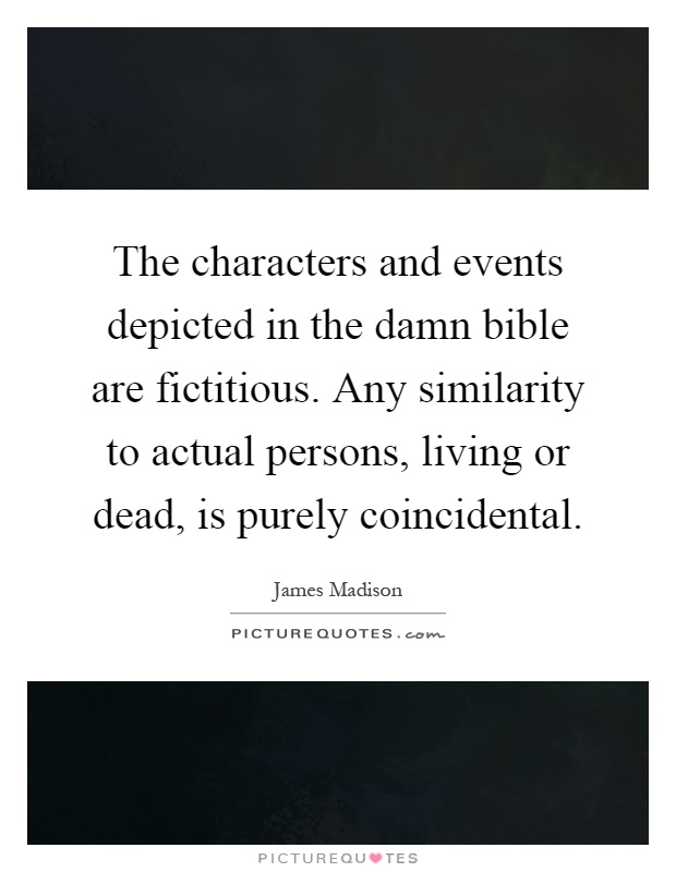 The characters and events depicted in the damn bible are fictitious. Any similarity to actual persons, living or dead, is purely coincidental Picture Quote #1