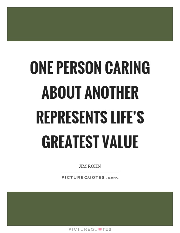One person caring about another represents life's greatest value Picture Quote #1