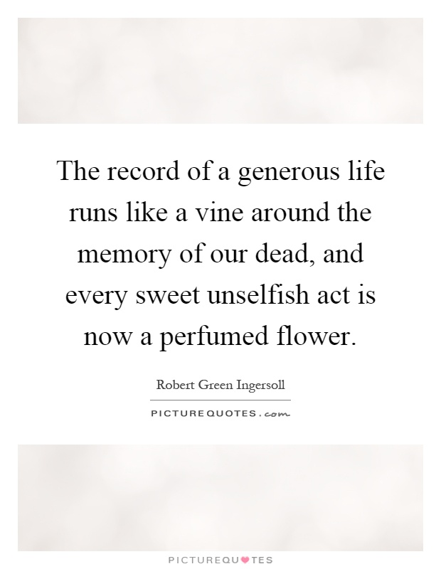 The record of a generous life runs like a vine around the memory of our dead, and every sweet unselfish act is now a perfumed flower Picture Quote #1