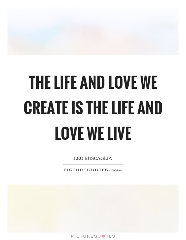 The life and love we create is the life and love we live Picture Quote #1