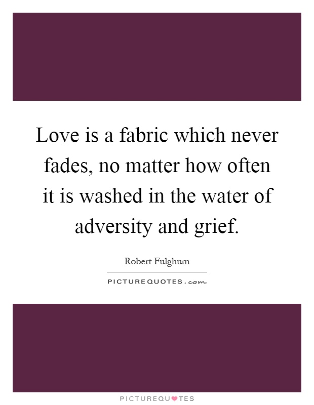 Love is a fabric which never fades, no matter how often it is washed in the water of adversity and grief Picture Quote #1