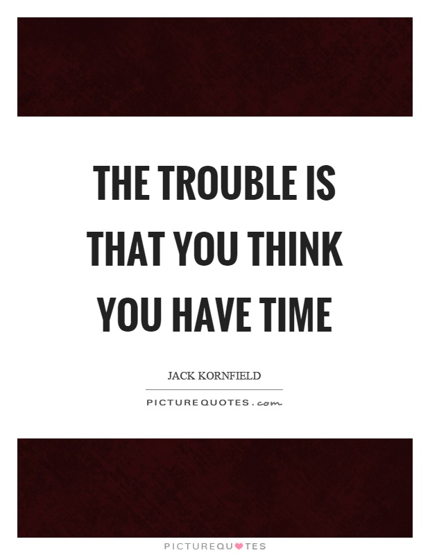 The trouble is that you think you have time Picture Quote #1