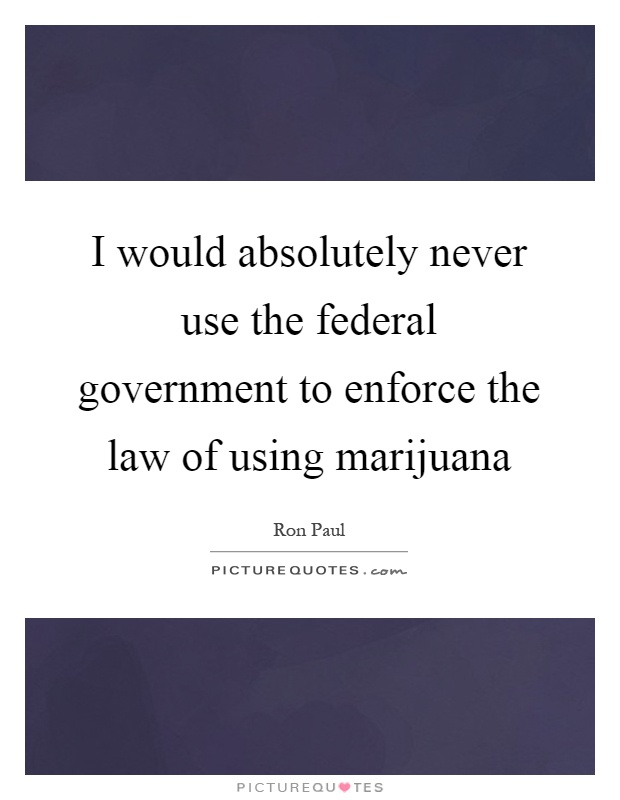 I would absolutely never use the federal government to enforce the law of using marijuana Picture Quote #1