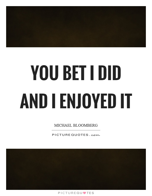 You bet I did and I enjoyed it Picture Quote #1