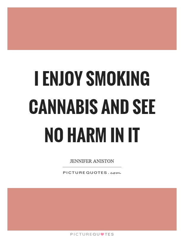 I enjoy smoking cannabis and see no harm in it Picture Quote #1