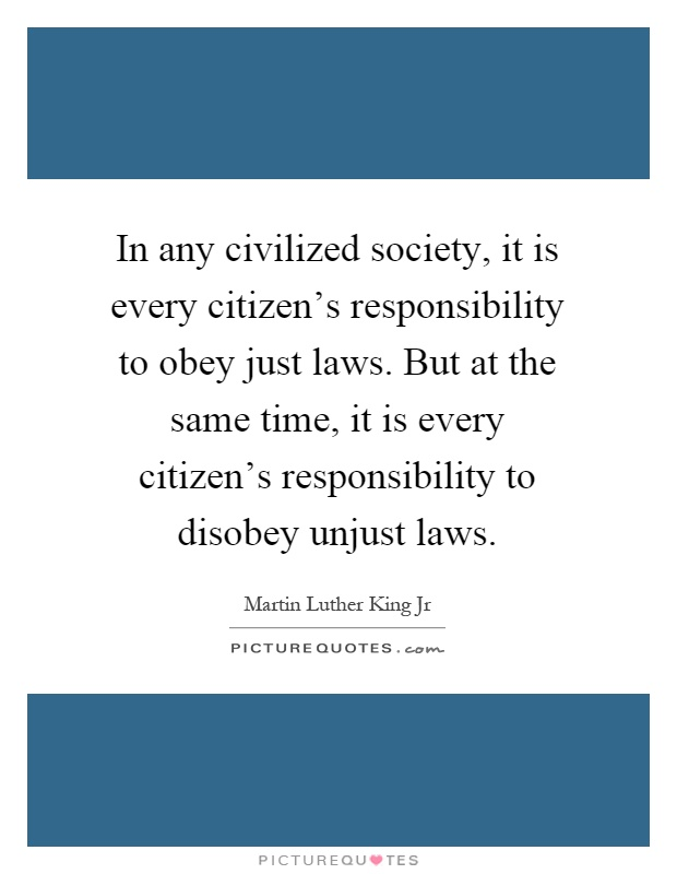 In any civilized society, it is every citizen's responsibility to obey just laws. But at the same time, it is every citizen's responsibility to disobey unjust laws Picture Quote #1