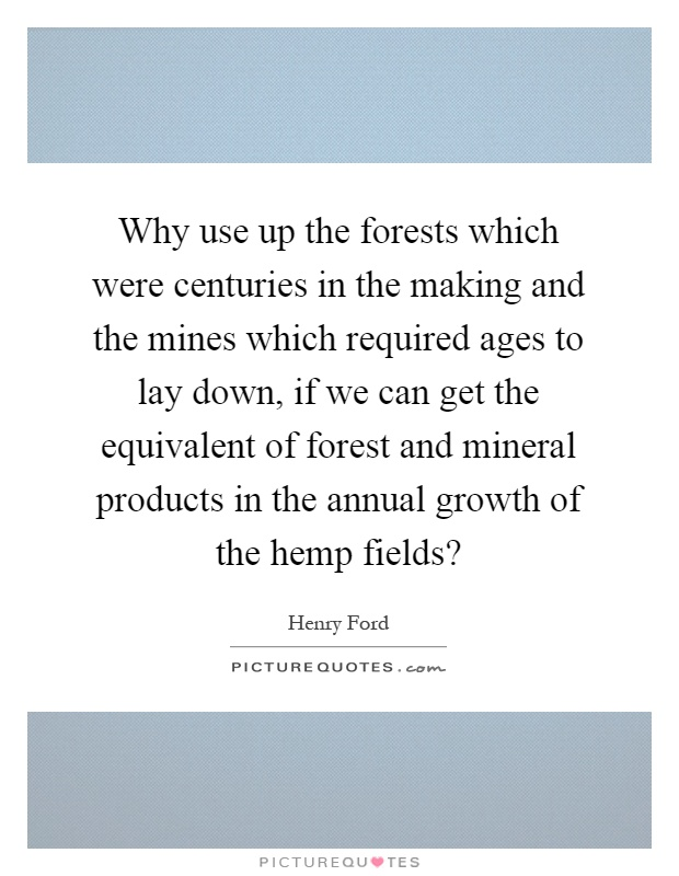 Why use up the forests which were centuries in the making and the mines which required ages to lay down, if we can get the equivalent of forest and mineral products in the annual growth of the hemp fields? Picture Quote #1