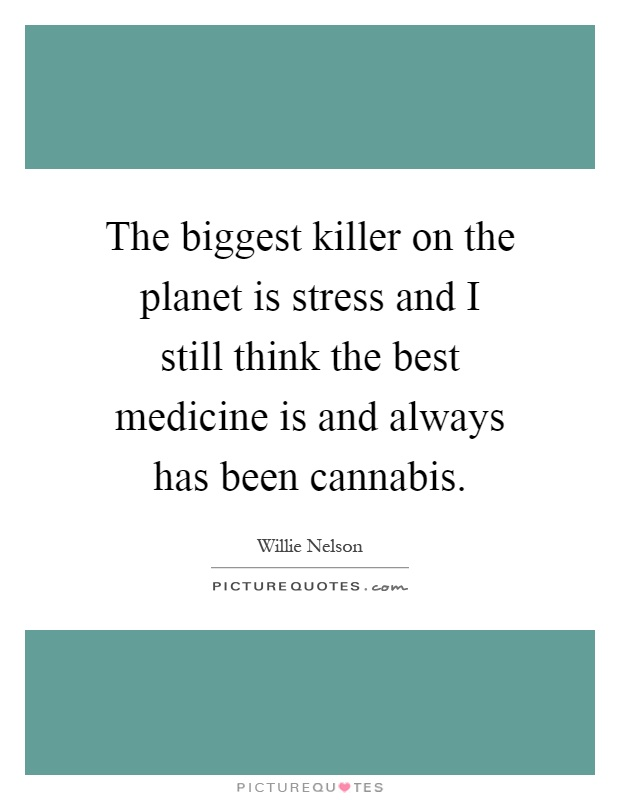 The biggest killer on the planet is stress and I still think the best medicine is and always has been cannabis Picture Quote #1