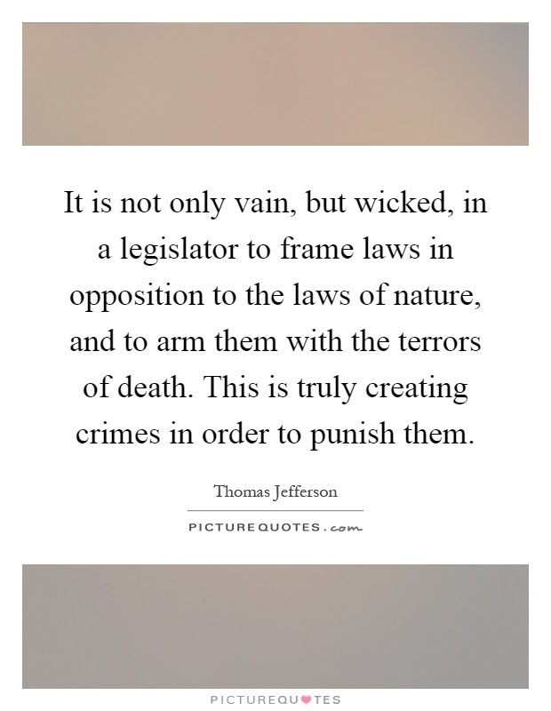 It is not only vain, but wicked, in a legislator to frame laws in opposition to the laws of nature, and to arm them with the terrors of death. This is truly creating crimes in order to punish them Picture Quote #1