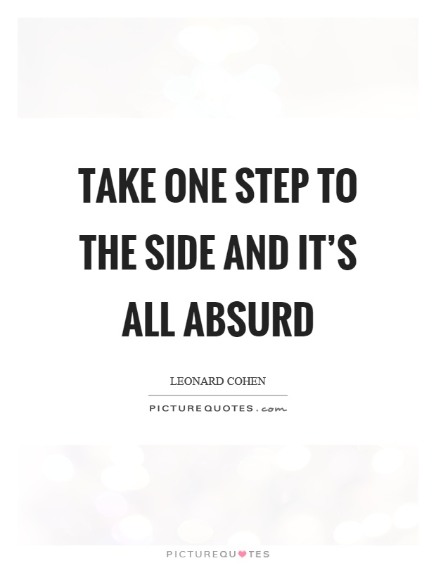 Take one step to the side and it's all absurd Picture Quote #1