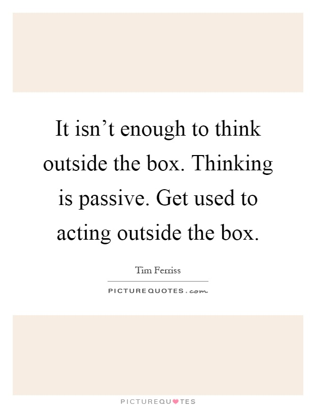 It isn't enough to think outside the box. Thinking is passive. Get used to acting outside the box Picture Quote #1