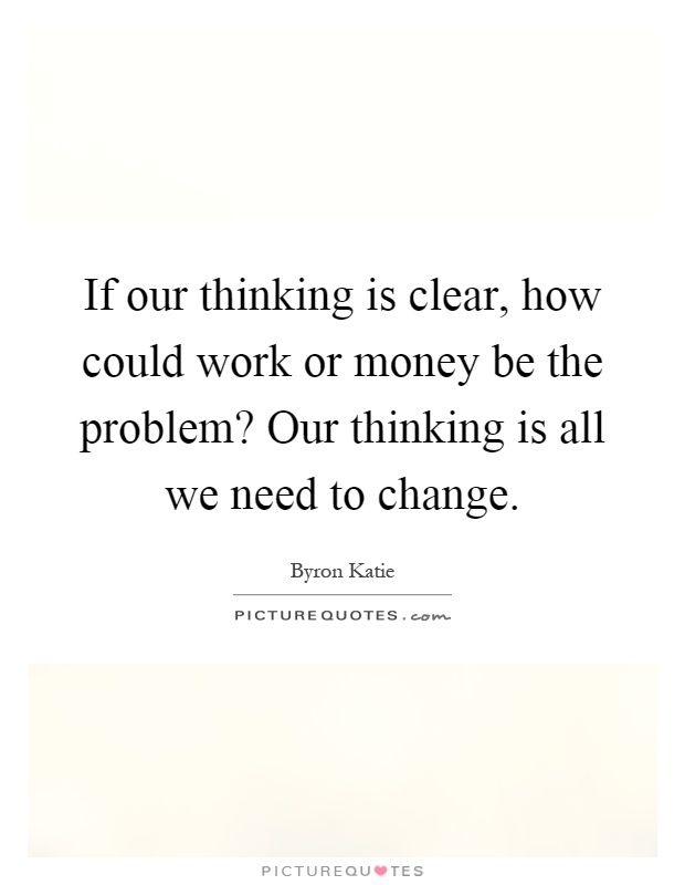 If our thinking is clear, how could work or money be the problem? Our thinking is all we need to change Picture Quote #1