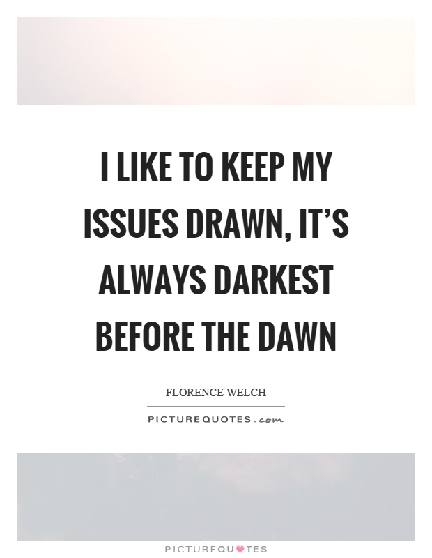 I like to keep my issues drawn, it's always darkest before the dawn Picture Quote #1