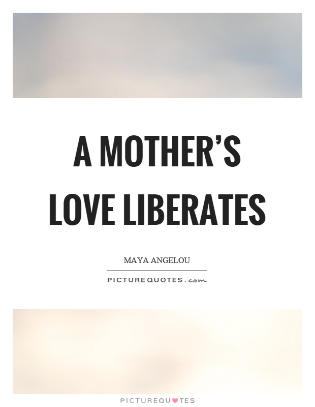 A mother's love liberates Picture Quote #1