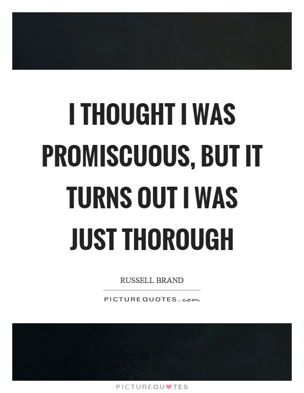 I thought I was promiscuous, but it turns out I was just thorough Picture Quote #1