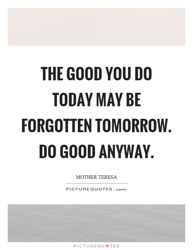 The good you do today may be forgotten tomorrow. Do good anyway Picture Quote #1