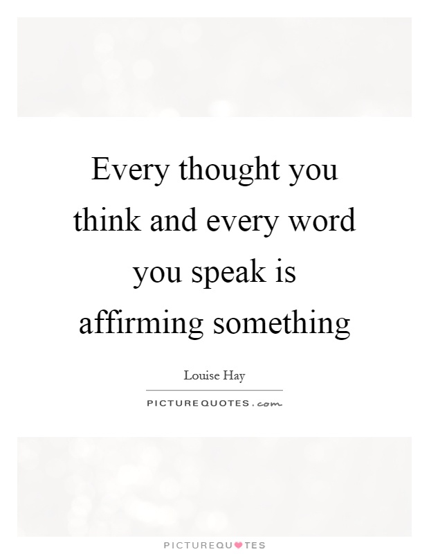 Every thought you think and every word you speak is affirming something Picture Quote #1