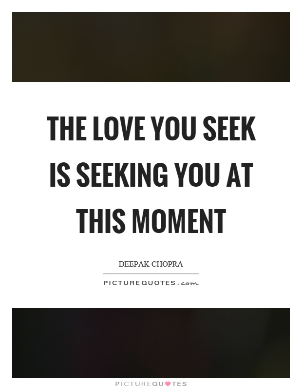 The love you seek is seeking you at this moment Picture Quote #1