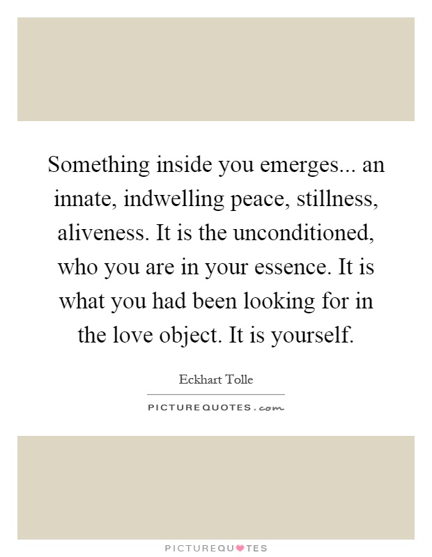 Something inside you emerges... an innate, indwelling peace, stillness, aliveness. It is the unconditioned, who you are in your essence. It is what you had been looking for in the love object. It is yourself Picture Quote #1