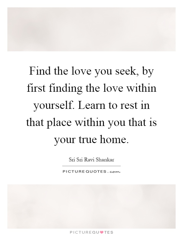 Find the love you seek, by first finding the love within yourself. Learn to rest in that place within you that is your true home Picture Quote #1