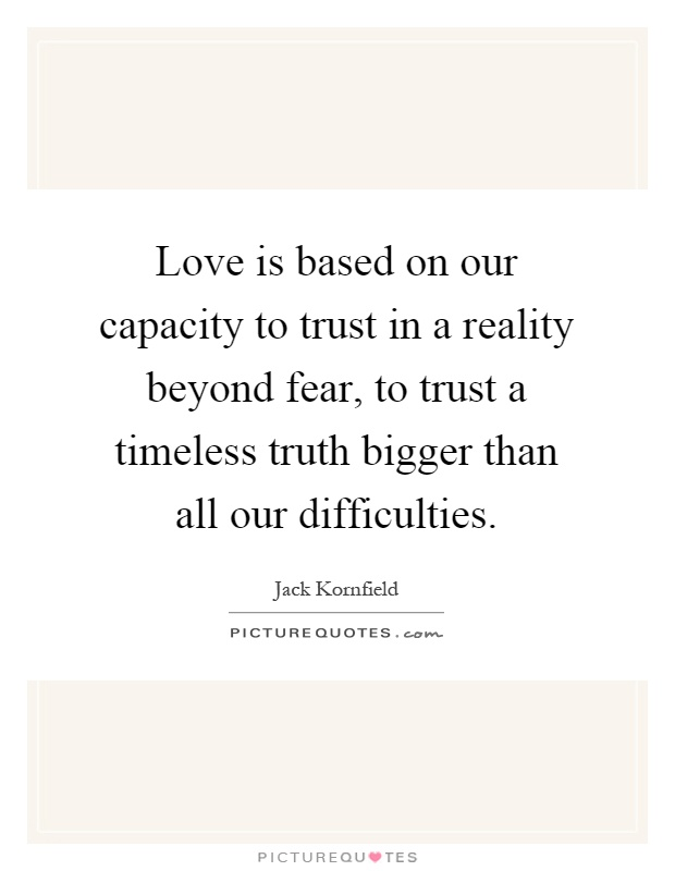 Love is based on our capacity to trust in a reality beyond fear, to trust a timeless truth bigger than all our difficulties Picture Quote #1