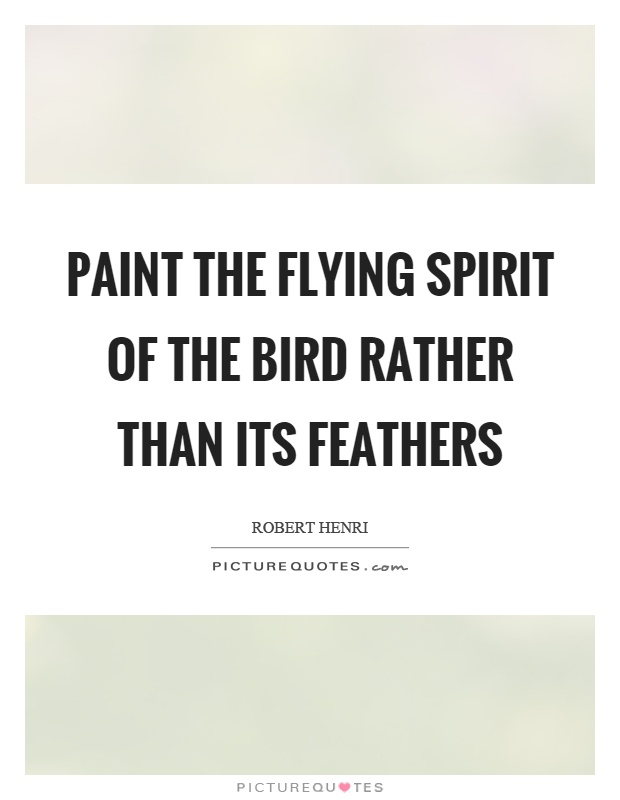 Paint the flying spirit of the bird rather than its feathers Picture Quote #1