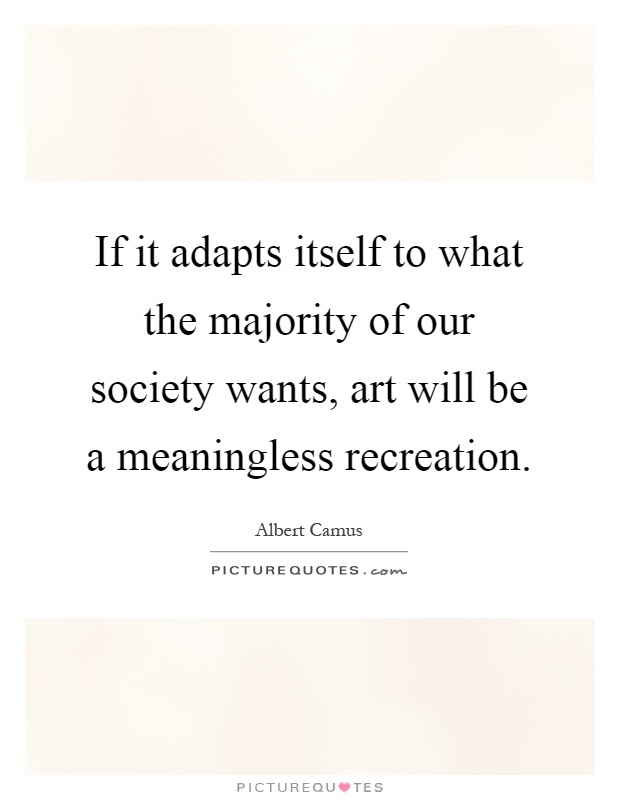 If it adapts itself to what the majority of our society wants, art will be a meaningless recreation Picture Quote #1