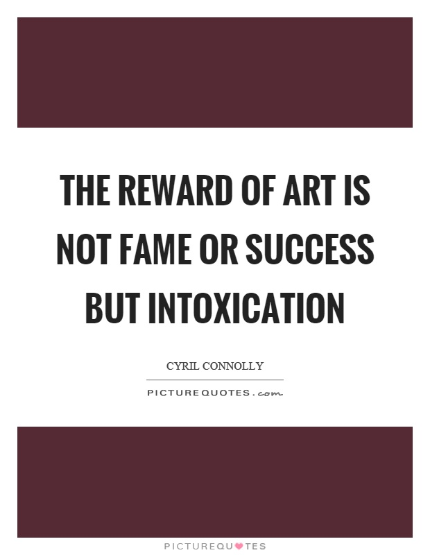 The reward of art is not fame or success but intoxication Picture Quote #1