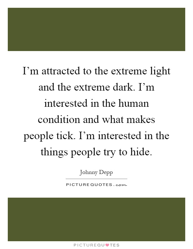 I'm attracted to the extreme light and the extreme dark. I'm interested in the human condition and what makes people tick. I'm interested in the things people try to hide Picture Quote #1