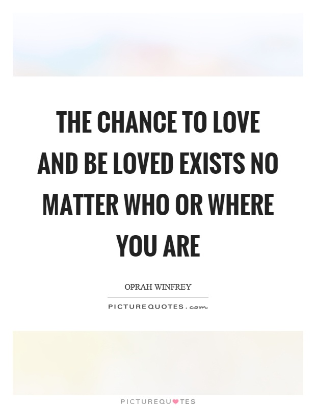 The chance to love and be loved exists no matter who or where you are Picture Quote #1