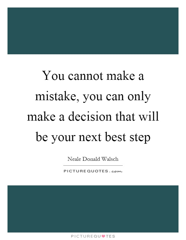 You cannot make a mistake, you can only make a decision that will be your next best step Picture Quote #1