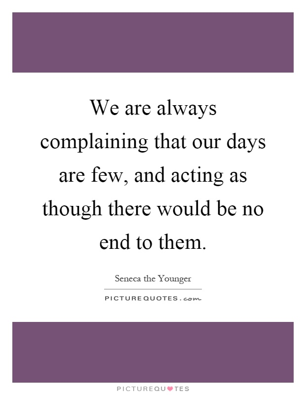 We are always complaining that our days are few, and acting as though there would be no end to them Picture Quote #1