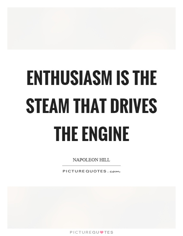 Enthusiasm is the steam that drives the engine Picture Quote #1
