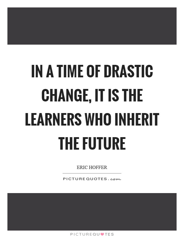 In A Time Of Drastic Change It Is The Learners Who Inherit The