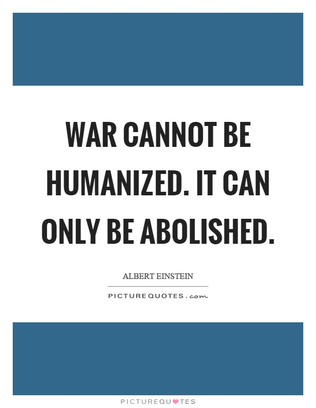 War cannot be humanized. It can only be abolished Picture Quote #1