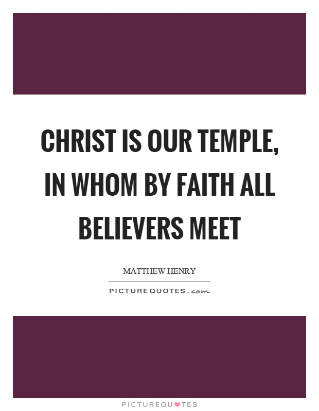 Christ is our temple, in whom by faith all believers meet Picture Quote #1
