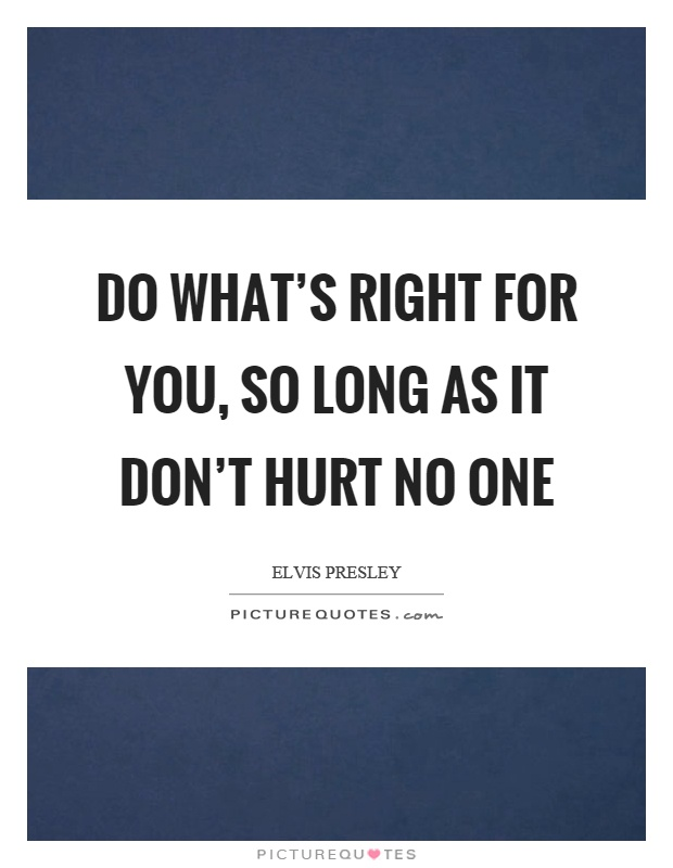 Do what's right for you, so long as it don't hurt no one Picture Quote #1