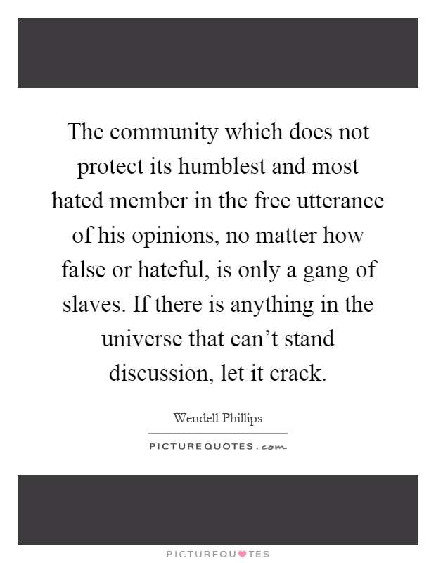 The community which does not protect its humblest and most hated member in the free utterance of his opinions, no matter how false or hateful, is only a gang of slaves. If there is anything in the universe that can't stand discussion, let it crack Picture Quote #1