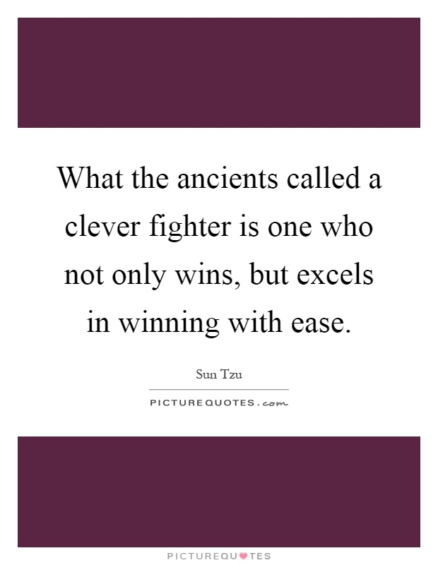 What the ancients called a clever fighter is one who not only wins, but excels in winning with ease Picture Quote #1