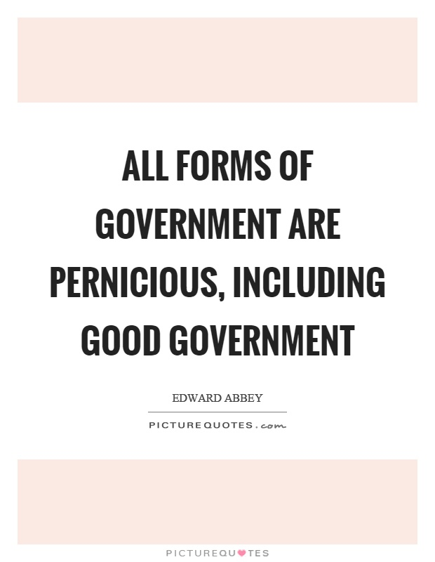 All forms of government are pernicious, including good government Picture Quote #1
