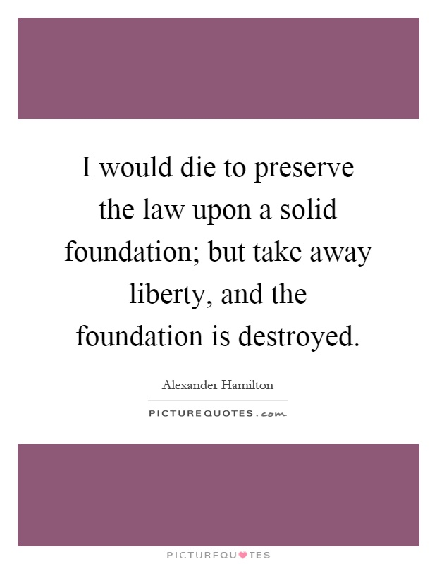 I would die to preserve the law upon a solid foundation; but take away liberty, and the foundation is destroyed Picture Quote #1