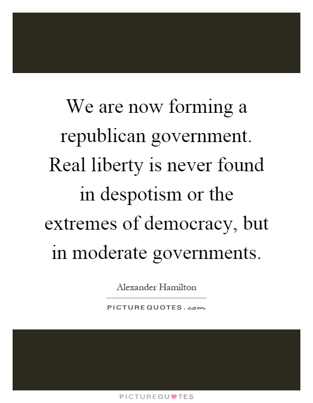 We are now forming a republican government. Real liberty is never found in despotism or the extremes of democracy, but in moderate governments Picture Quote #1